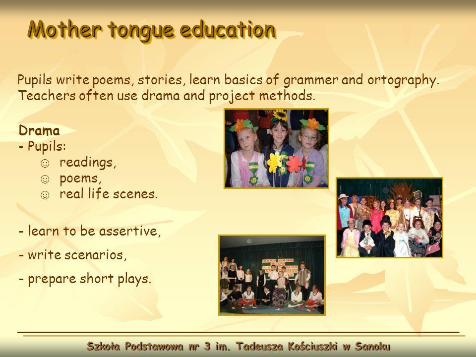 Mother tongue education Szkoła Podstawowa nr 3 im. Tadeusza Kościuszki w Sanoku Drama - Pupils: readings, poems, real life scenes. - learn to be asser