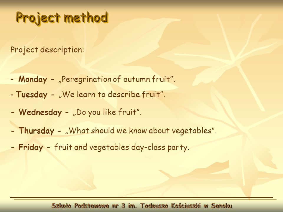 Project method Szkoła Podstawowa nr 3 im. Tadeusza Kościuszki w Sanoku Project description: - Monday - Peregrination of autumn fruit. - Tuesday - We l
