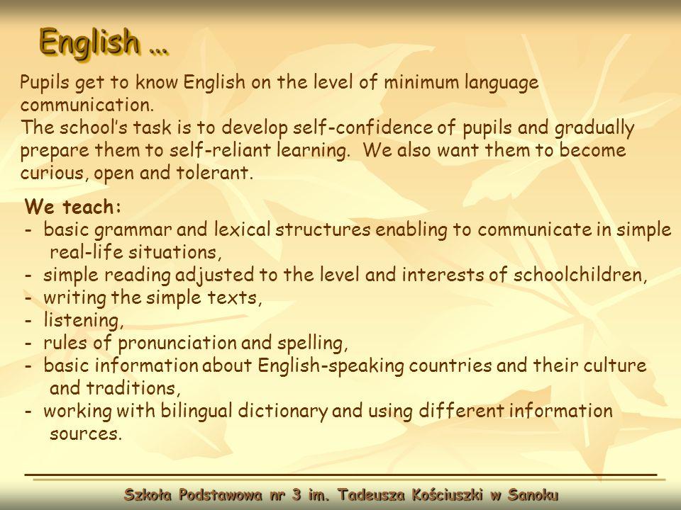 English … Szkoła Podstawowa nr 3 im. Tadeusza Kościuszki w Sanoku Pupils get to know English on the level of minimum language communication. The schoo
