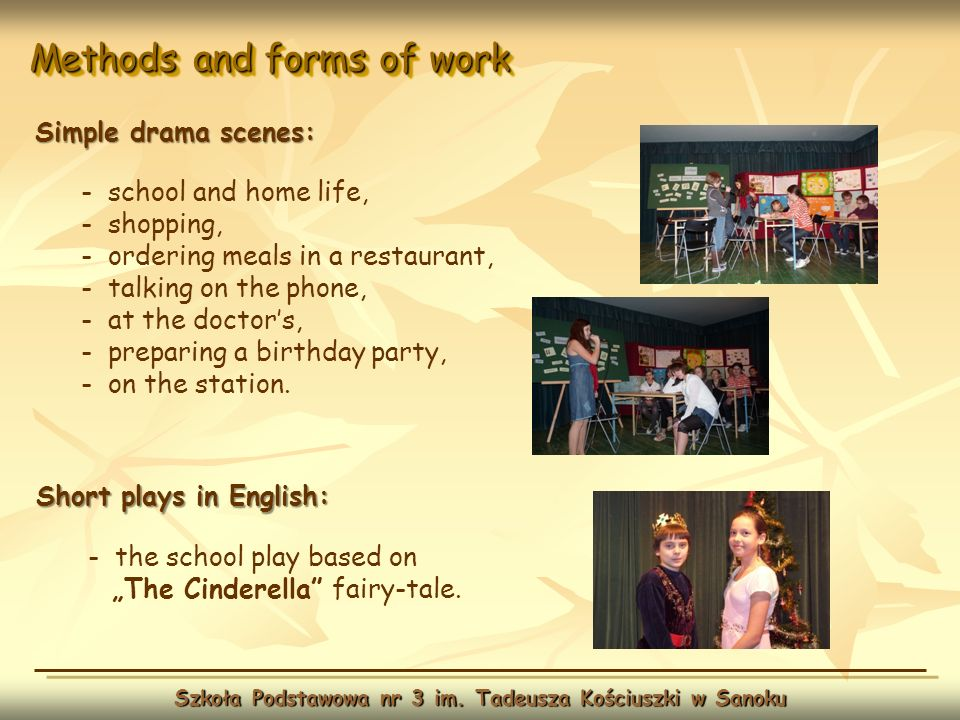 Methods and forms of work Szkoła Podstawowa nr 3 im. Tadeusza Kościuszki w Sanoku Simple drama scenes: - school and home life, - shopping, - ordering
