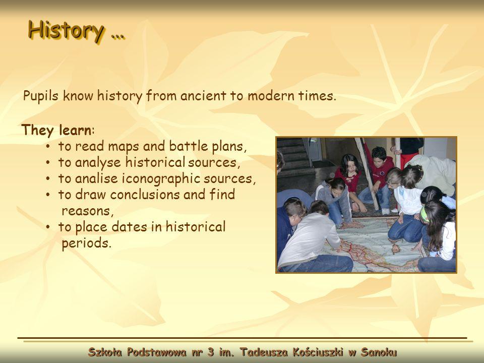 History … Szkoła Podstawowa nr 3 im. Tadeusza Kościuszki w Sanoku They learn: to read maps and battle plans, to analyse historical sources, to analise