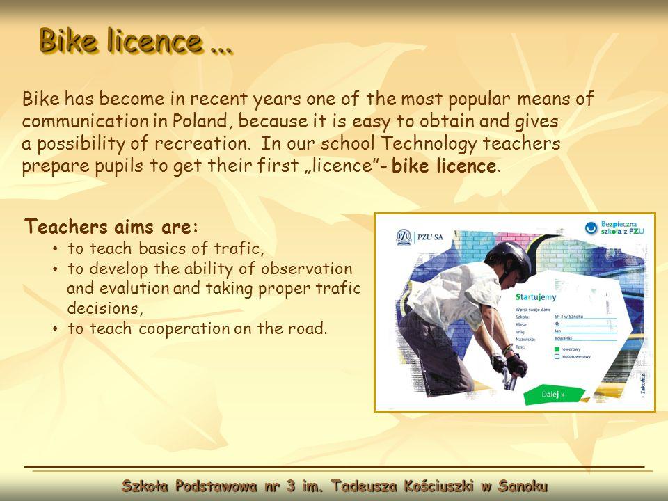Bike licence... Szkoła Podstawowa nr 3 im. Tadeusza Kościuszki w Sanoku Teachers aims are: to teach basics of trafic, to develop the ability of observ