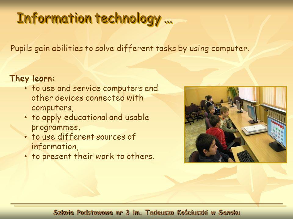 Information technology … Szkoła Podstawowa nr 3 im. Tadeusza Kościuszki w Sanoku They learn: to use and service computers and other devices connected