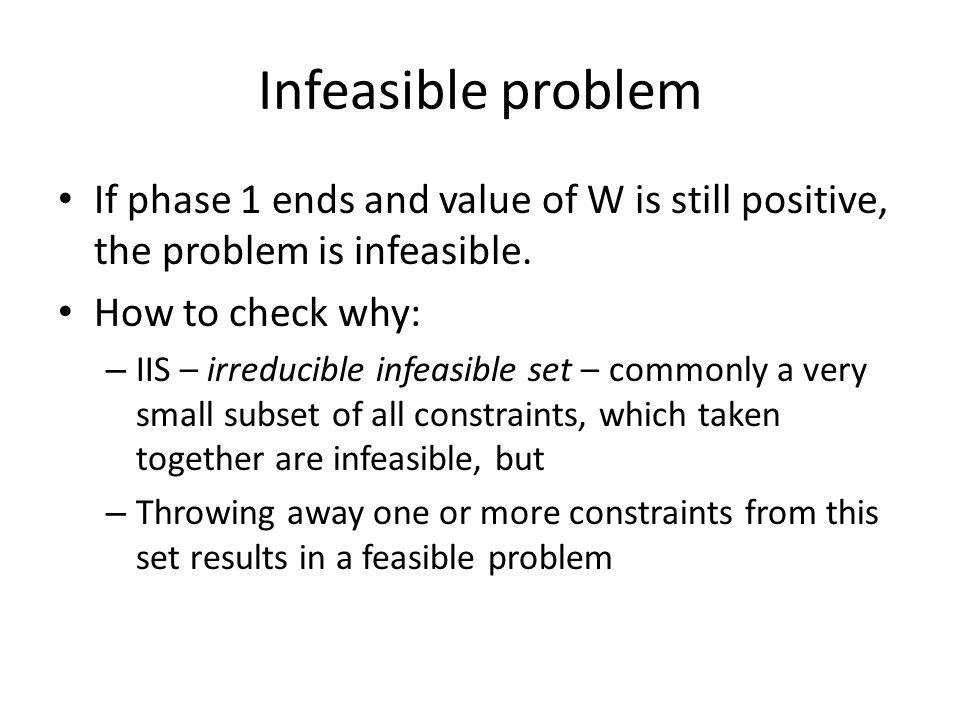 Infeasible problem If phase 1 ends and value of W is still positive, the problem is infeasible. How to check why: – IIS – irreducible infeasible set –