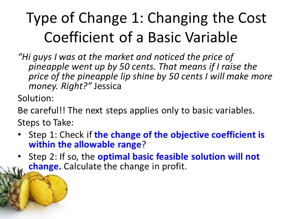 Type of Change 1: Changing the Cost Coefficient of a Basic Variable Hi guys I was at the market and noticed the price of pineapple went up by 50 cents
