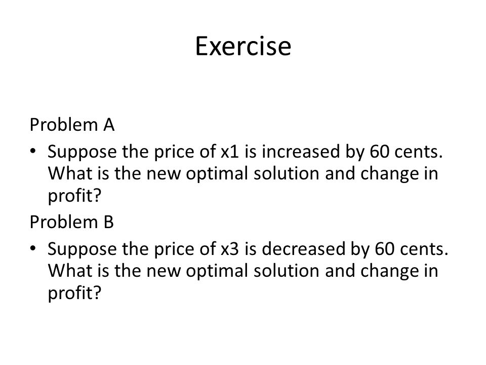 Exercise Problem A Suppose the price of x1 is increased by 60 cents. What is the new optimal solution and change in profit? Problem B Suppose the pric