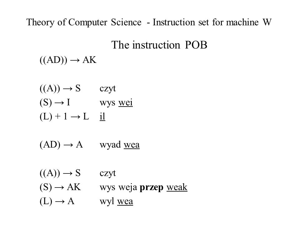 Theory of Computer Science - Instruction set for machine W The instruction POB ((AD)) AK ((A)) S czyt (S) I wys wei (L) + 1 L il (AD) A wyad wea ((A)) S czyt (S) AK wys weja przep weak (L) A wyl wea