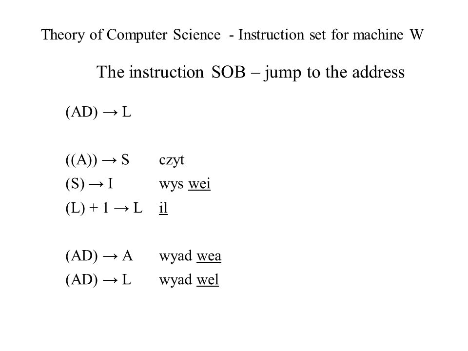 Theory of Computer Science - Instruction set for machine W The instruction SOB – jump to the address (AD) L ((A)) S czyt (S) I wys wei (L) + 1 L il (AD) A wyad wea (AD) L wyad wel