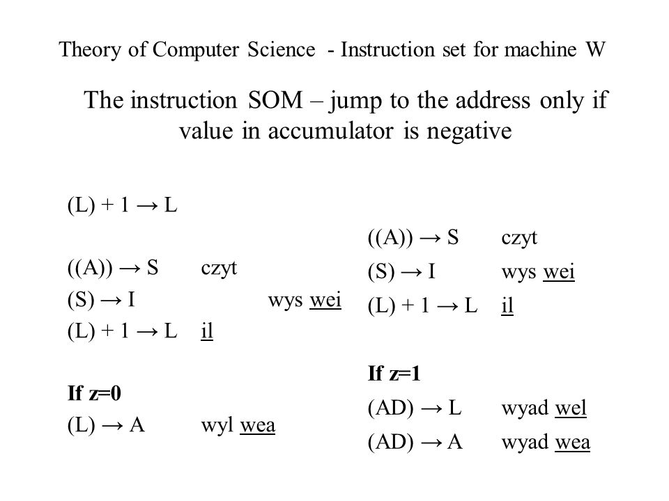 Theory of Computer Science - Instruction set for machine W The instruction SOM – jump to the address only if value in accumulator is negative (L) + 1 L ((A)) S czyt (S) Iwys wei (L) + 1 L il If z=0 (L) A wyl wea ((A)) S czyt (S) I wys wei (L) + 1 L il If z=1 (AD) L wyad wel (AD) A wyad wea
