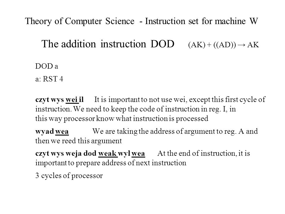 Theory of Computer Science - Instruction set for machine W The addition instruction DOD (AK) + ((AD)) AK DOD a a: RST 4 czyt wys wei il It is important to not use wei, except this first cycle of instruction.