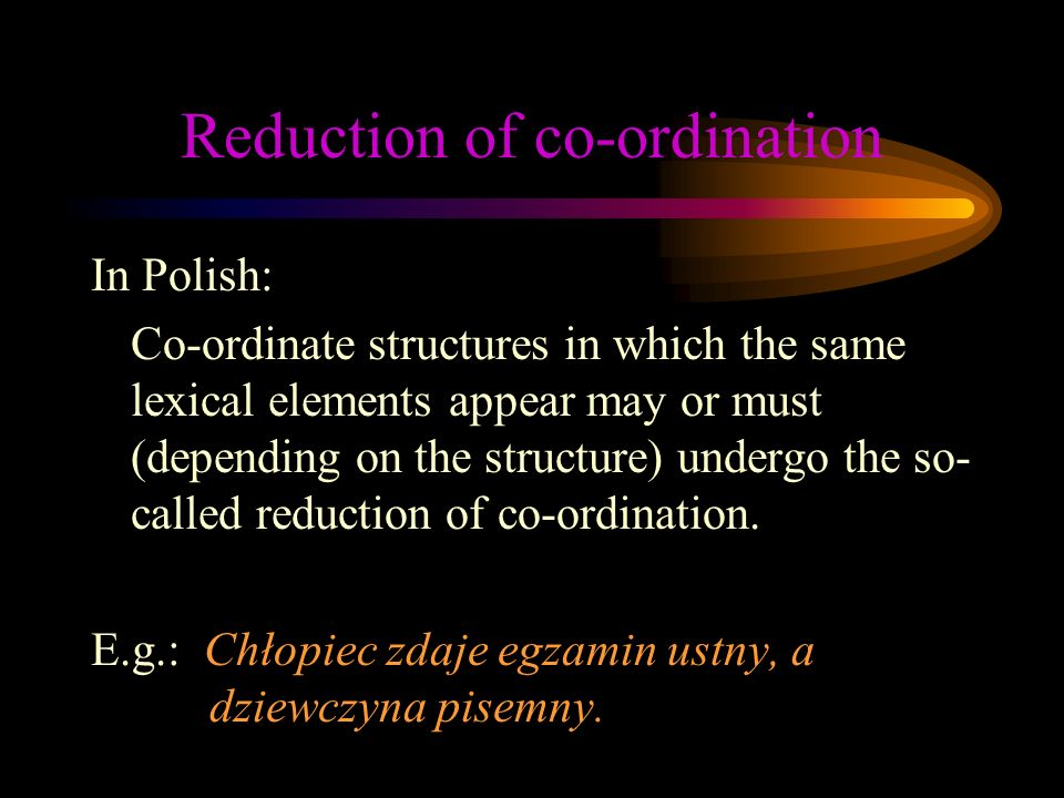 Reduction of co-ordination In Polish: Co-ordinate structures in which the same lexical elements appear may or must (depending on the structure) undergo the so- called reduction of co-ordination.
