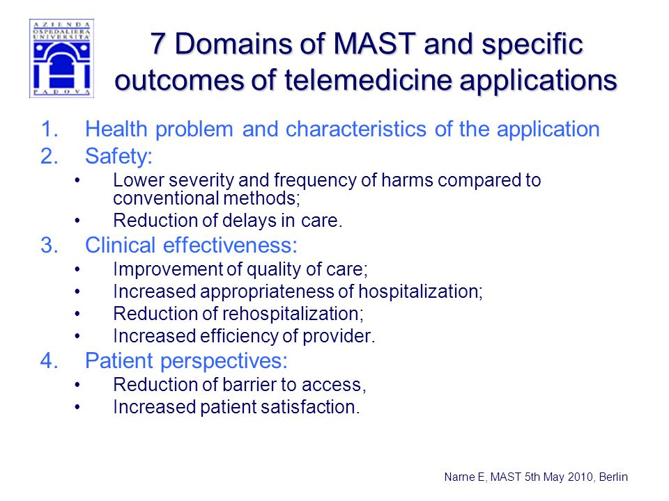 Narne E, MAST 5th May 2010, Berlin 7 Domains of MAST and specific outcomes of telemedicine applications 1.Health problem and characteristics of the application 2.Safety: Lower severity and frequency of harms compared to conventional methods; Reduction of delays in care.