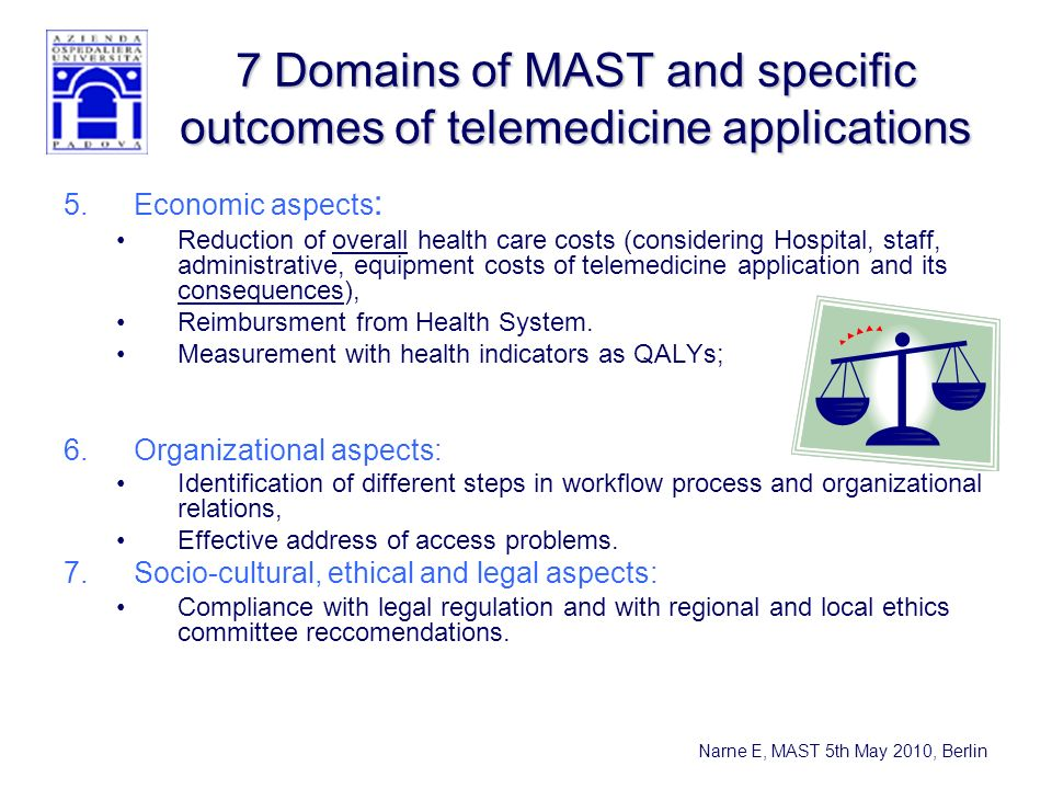 Narne E, MAST 5th May 2010, Berlin 7 Domains of MAST and specific outcomes of telemedicine applications 5.Economic aspects : Reduction of overall health care costs (considering Hospital, staff, administrative, equipment costs of telemedicine application and its consequences), Reimbursment from Health System.