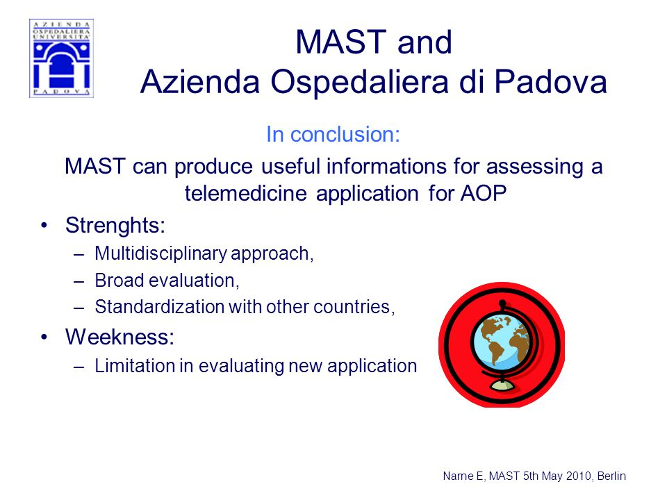 Narne E, MAST 5th May 2010, Berlin MAST and Azienda Ospedaliera di Padova In conclusion: MAST can produce useful informations for assessing a telemedicine application for AOP Strenghts: –Multidisciplinary approach, –Broad evaluation, –Standardization with other countries, Weekness: –Limitation in evaluating new application
