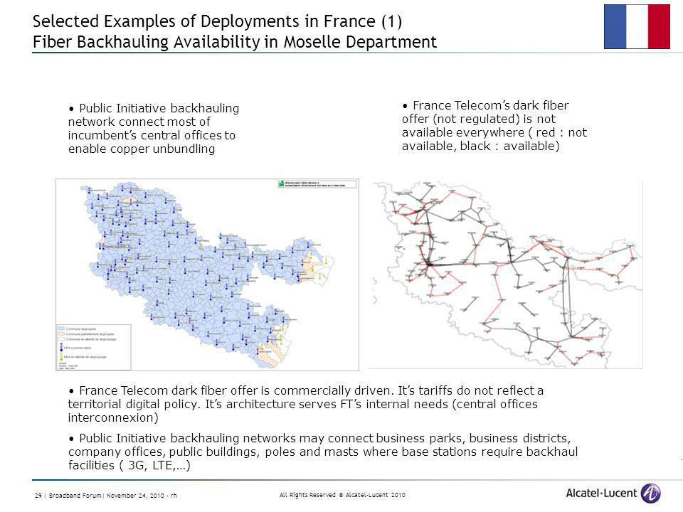 All Rights Reserved © Alcatel-Lucent | Broadband Forum| November 24, rh Selected Examples of Deployments in France (1) Fiber Backhauling Availability in Moselle Department Public Initiative backhauling network connect most of incumbents central offices to enable copper unbundling France Telecoms dark fiber offer (not regulated) is not available everywhere ( red : not available, black : available) France Telecom dark fiber offer is commercially driven.