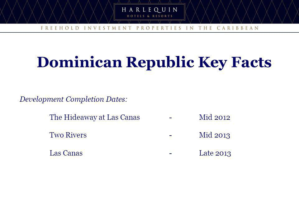 Development Completion Dates: The Hideaway at Las Canas-Mid 2012 Two Rivers-Mid 2013 Las Canas- Late 2013 Dominican Republic Key Facts