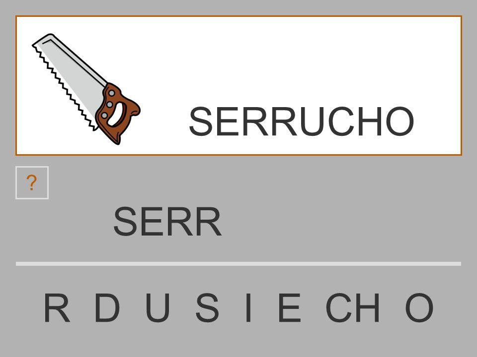 SER R D U S I E CH O ? SERRUCHO