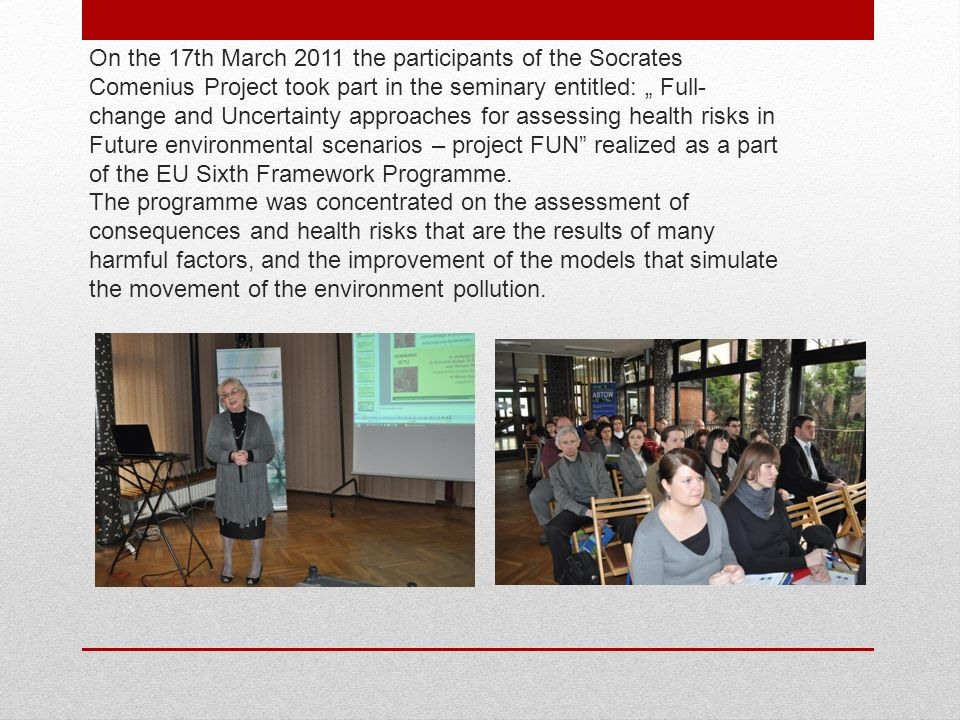 On the 17th March 2011 the participants of the Socrates Comenius Project took part in the seminary entitled: Full- change and Uncertainty approaches for assessing health risks in Future environmental scenarios – project FUN realized as a part of the EU Sixth Framework Programme.