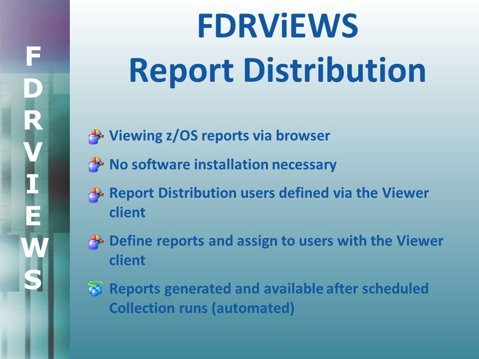 FDRVIEWSFDRVIEWS FDRViEWS Report Distribution Viewing z/OS reports via browser No software installation necessary Report Distribution users defined via the Viewer client Define reports and assign to users with the Viewer client Reports generated and available after scheduled Collection runs (automated)