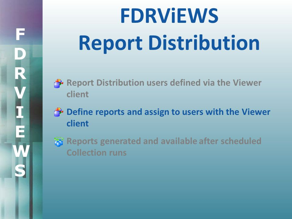 FDRVIEWSFDRVIEWS FDRViEWS Report Distribution Report Distribution users defined via the Viewer client Define reports and assign to users with the Viewer client Reports generated and available after scheduled Collection runs