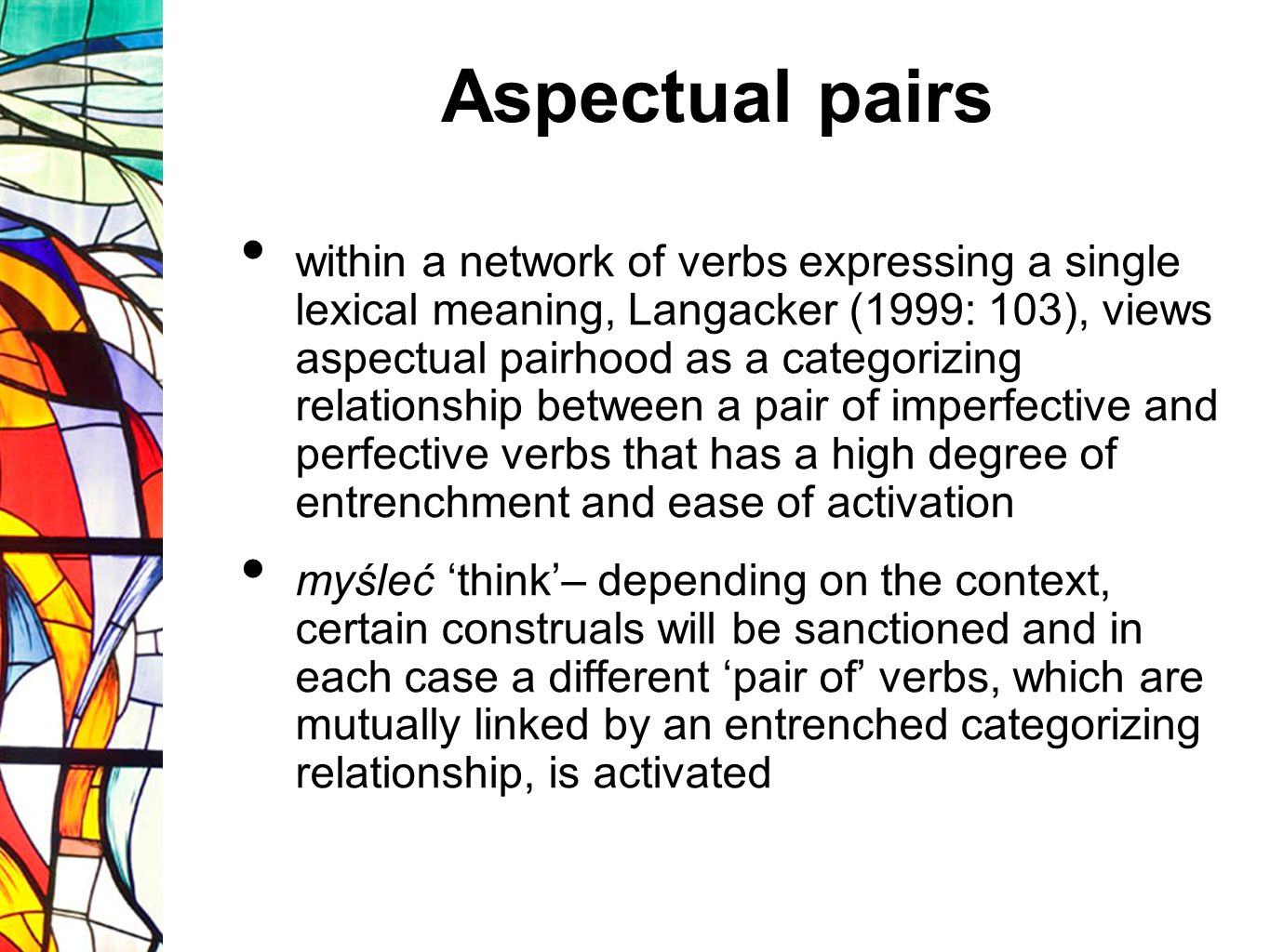 Aspectual pairs within a network of verbs expressing a single lexical meaning, Langacker (1999: 103), views aspectual pairhood as a categorizing relationship between a pair of imperfective and perfective verbs that has a high degree of entrenchment and ease of activation myśleć think– depending on the context, certain construals will be sanctioned and in each case a different pair of verbs, which are mutually linked by an entrenched categorizing relationship, is activated