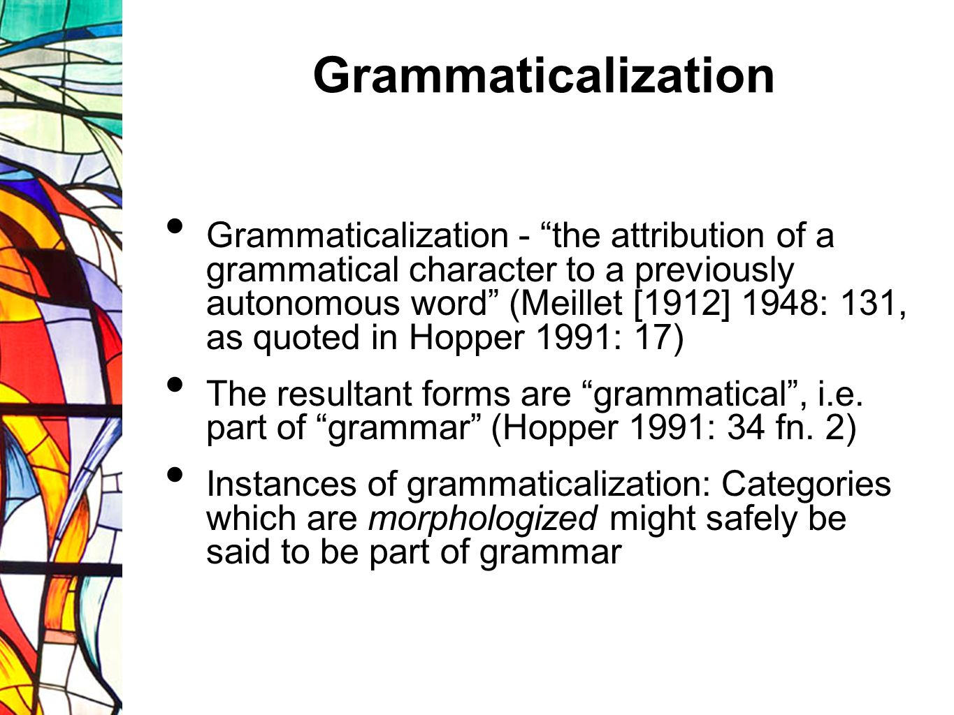 Grammaticalization Grammaticalization may take place by: desemanticization, bleaching, emptying or loss of semantic or pragmatic meaning, increase in abstractness, or increase in bondedness: forms may become less free and more bound (Traugott and Heine 1991: 4-7)