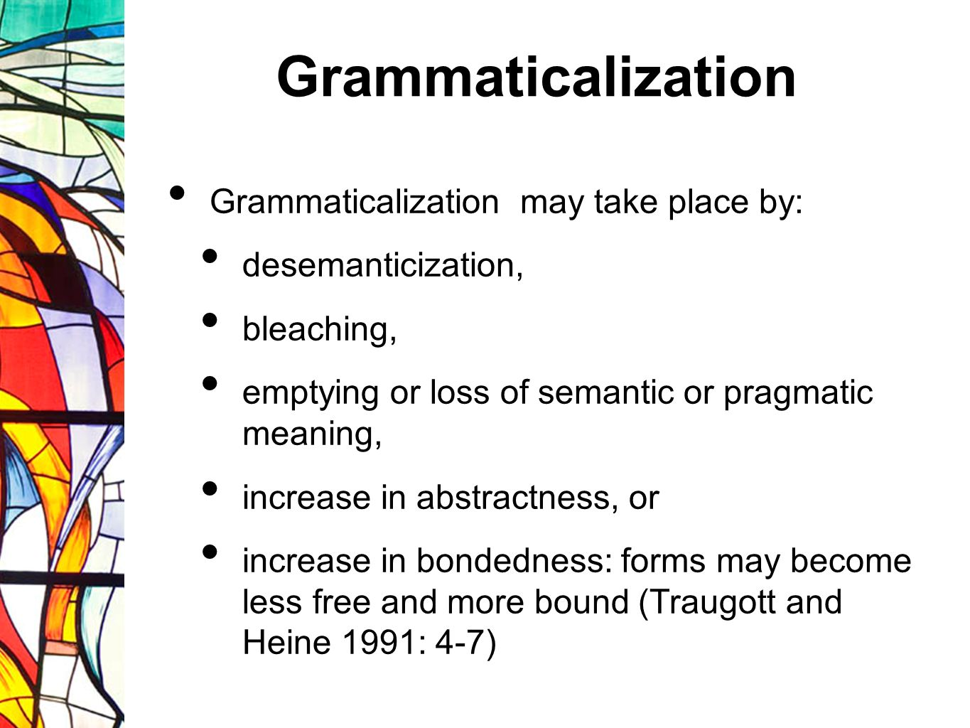 Grammaticalization Semantic context, salience and relative frequency constitute factors that contribute to grammaticalization Grammaticalization is a question of degree: increased syntacticization in its early stages, and increased loss of morphosyntactic independence in its later stages, ultimately leading to zero, i.e.