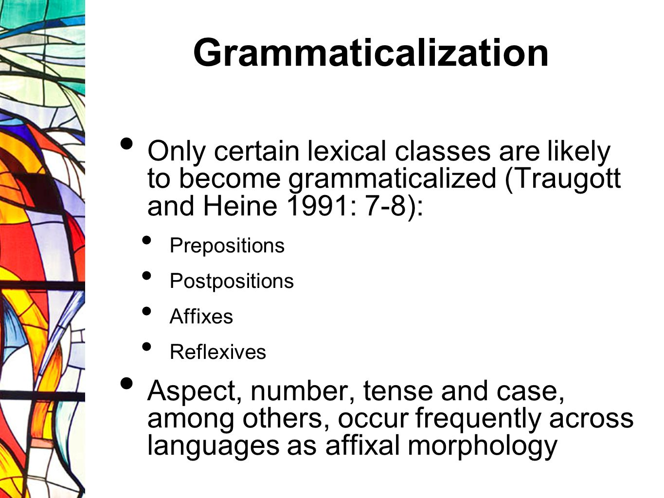 Grammaticalization Only certain lexical classes are likely to become grammaticalized (Traugott and Heine 1991: 7-8): Prepositions Postpositions Affixes Reflexives Aspect, number, tense and case, among others, occur frequently across languages as affixal morphology