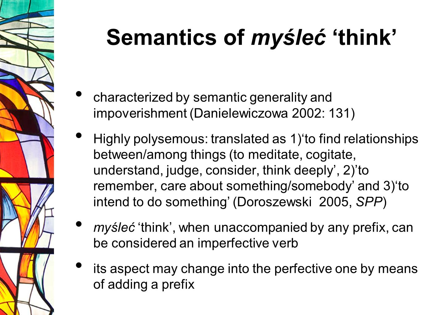 Semantics of myśleć think characterized by semantic generality and impoverishment (Danielewiczowa 2002: 131) Highly polysemous: translated as 1)to find relationships between/among things (to meditate, cogitate, understand, judge, consider, think deeply, 2)to remember, care about something/somebody and 3)to intend to do something (Doroszewski 2005, SPP) myśleć think, when unaccompanied by any prefix, can be considered an imperfective verb its aspect may change into the perfective one by means of adding a prefix