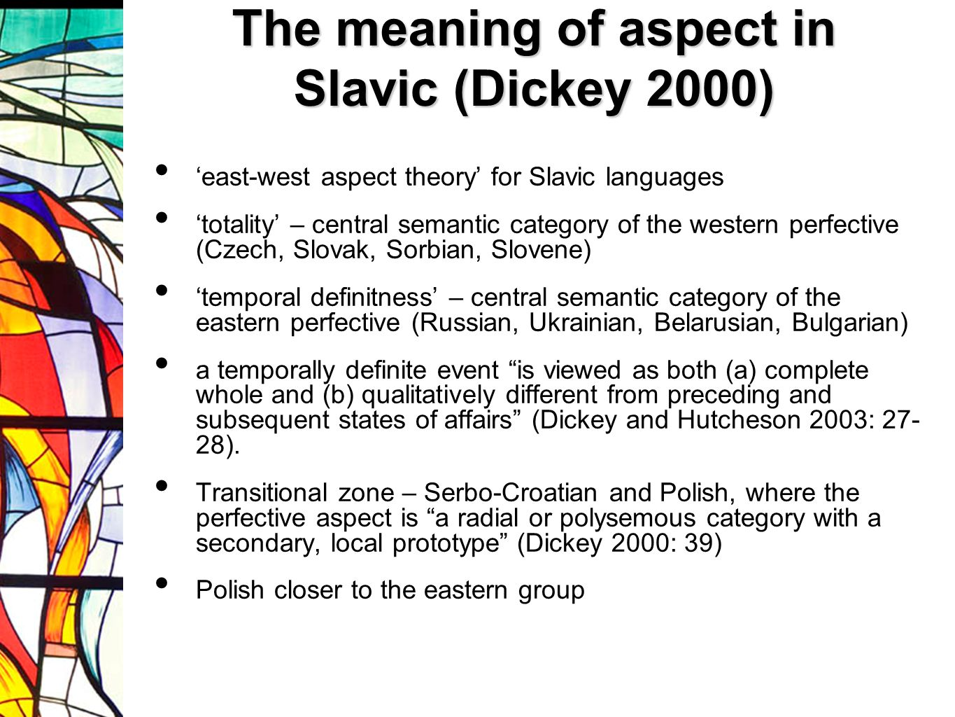 The meaning of aspect in Slavic (Dickey 2000) east-west aspect theory for Slavic languages totality – central semantic category of the western perfective (Czech, Slovak, Sorbian, Slovene) temporal definitness – central semantic category of the eastern perfective (Russian, Ukrainian, Belarusian, Bulgarian) a temporally definite event is viewed as both (a) complete whole and (b) qualitatively different from preceding and subsequent states of affairs (Dickey and Hutcheson 2003: 27- 28).