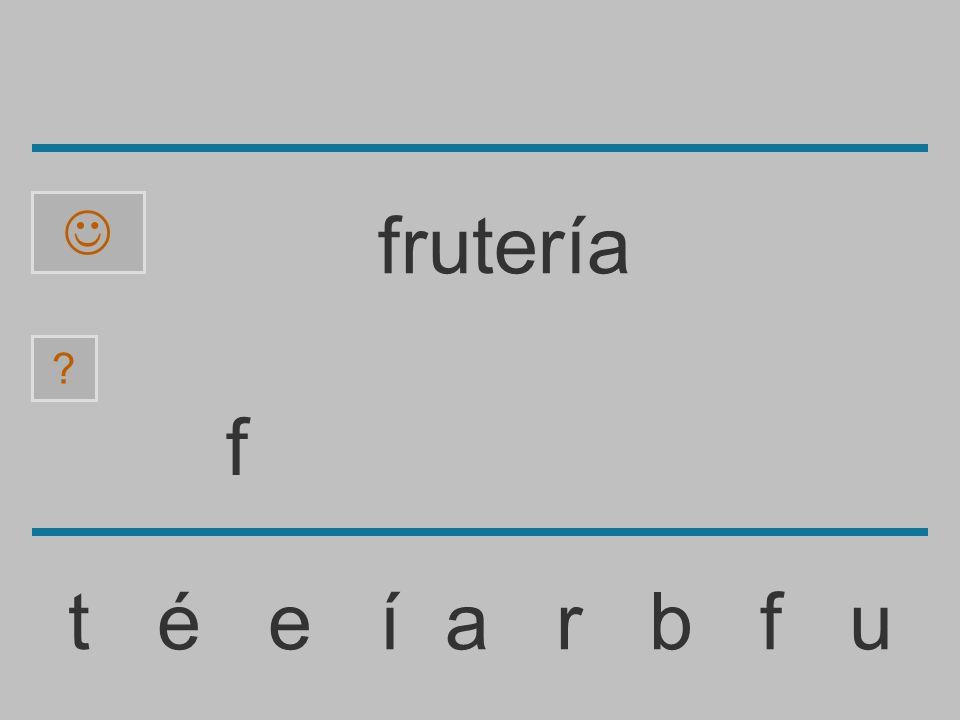 ......................... t é e í a r b f u ? frutería