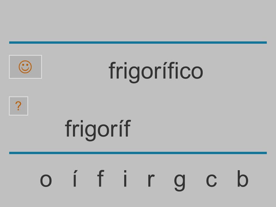 frigorí o í f i r g c b ? frigorífico