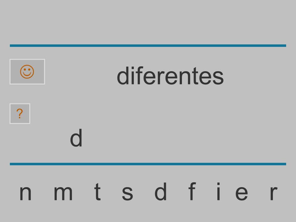......................... n m t s d f i e r ? diferentes