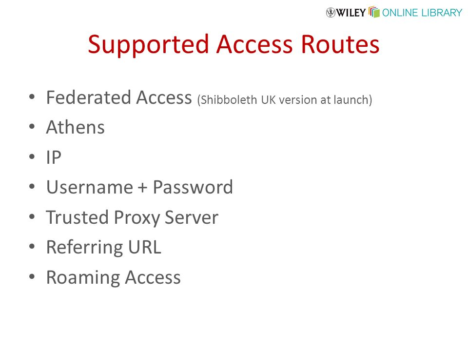 Supported Access Routes Federated Access (Shibboleth UK version at launch) Athens IP Username + Password Trusted Proxy Server Referring URL Roaming Access