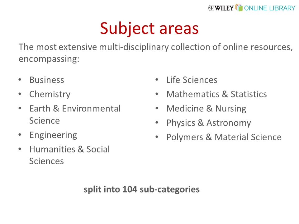 Subject areas Business Chemistry Earth & Environmental Science Engineering Humanities & Social Sciences Life Sciences Mathematics & Statistics Medicine & Nursing Physics & Astronomy Polymers & Material Science The most extensive multi-disciplinary collection of online resources, encompassing: split into 104 sub-categories