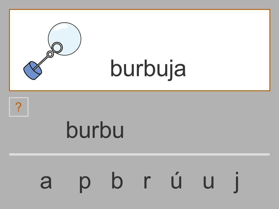 burb a p b r ú u j burbuja