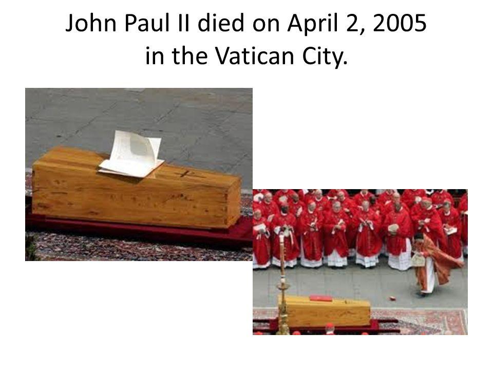 John Paul II died on April 2, 2005 in the Vatican City.