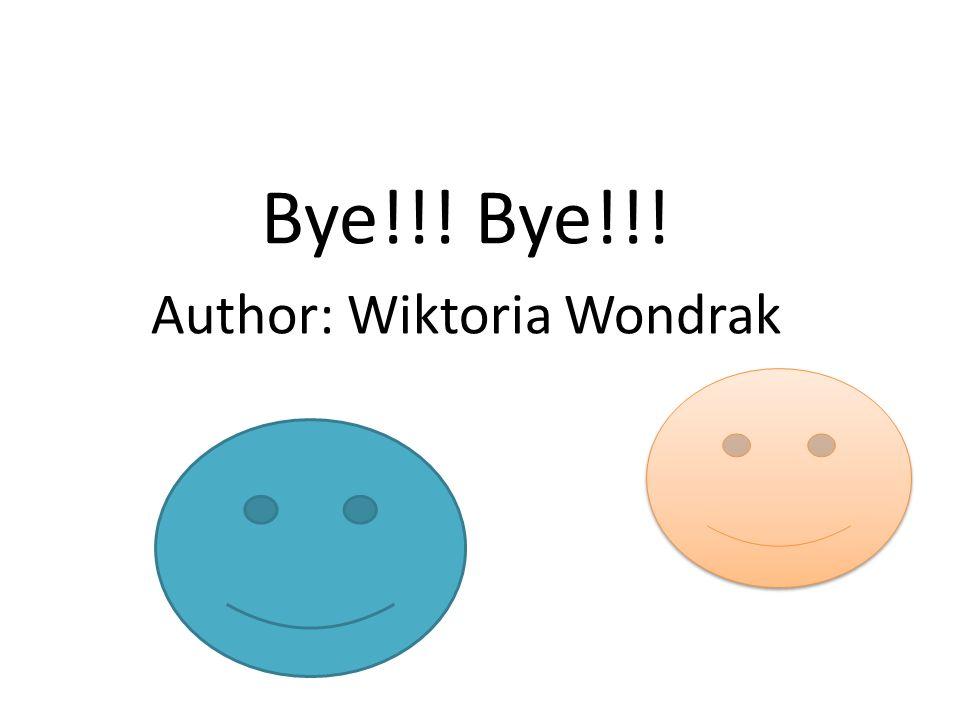 Bye!!! Bye!!! Author: Wiktoria Wondrak
