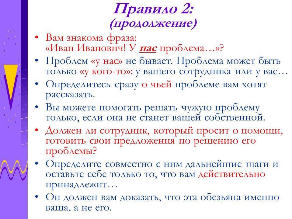Правило 2: (продолжение) Вам знакома фраза: «Иван Иванович! У нас проблема…»? Проблем «у нас» не бывает. Проблема может быть только «у кого-то»: у ваш