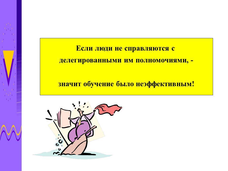 Если люди не справляются с делегированными им полномочиями, - значит обучение было неэффективным!