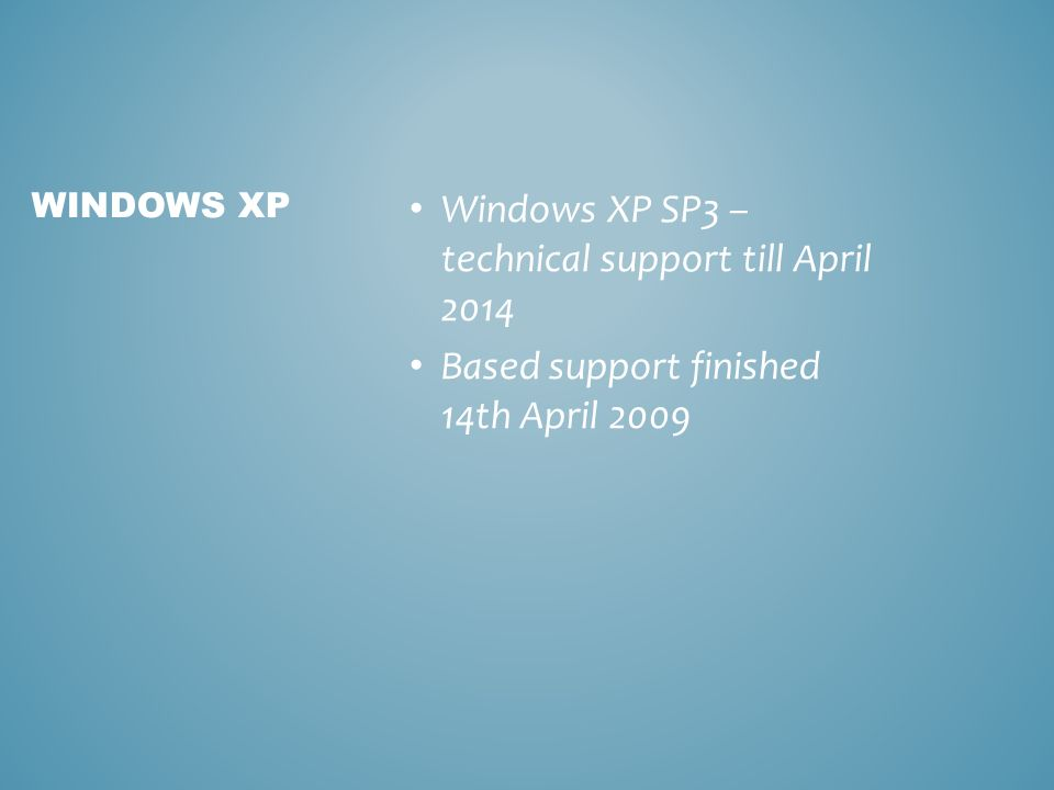 Windows XP SP3 – technical support till April 2014 Based support finished 14th April 2009 WINDOWS XP