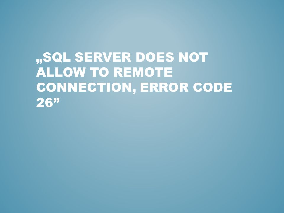 SQL SERVER DOES NOT ALLOW TO REMOTE CONNECTION, ERROR CODE 26