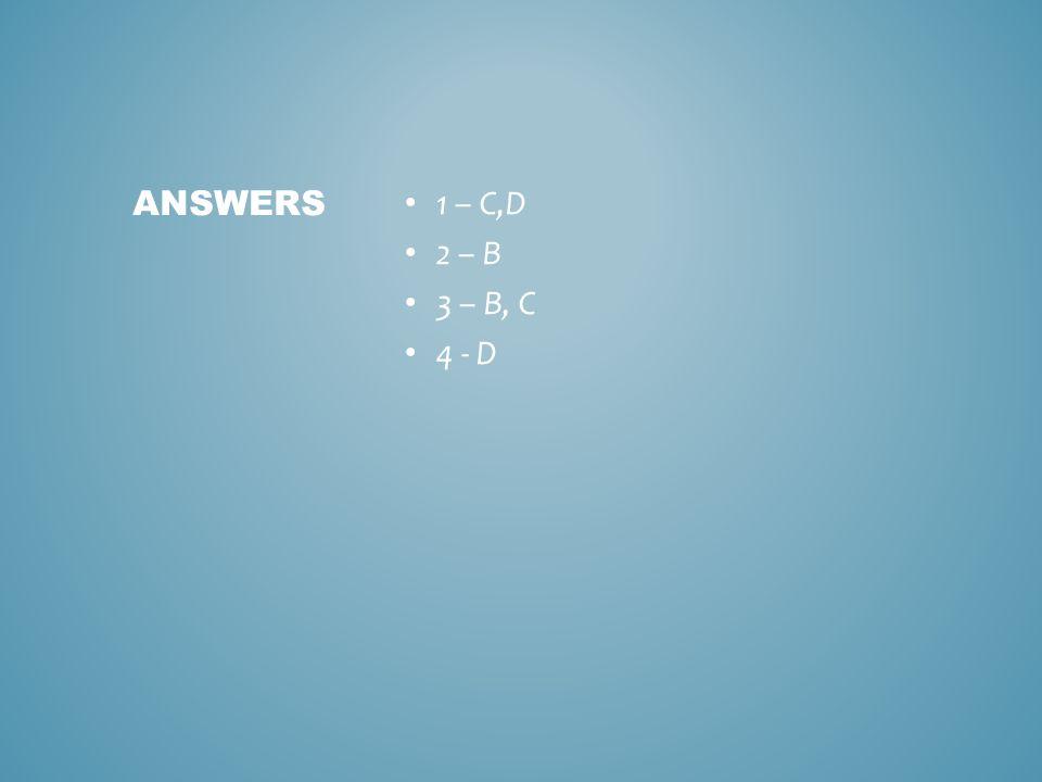 1 – C,D 2 – B 3 – B, C 4 - D ANSWERS