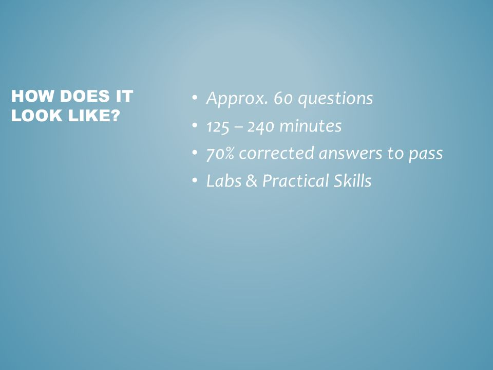 Approx. 60 questions 125 – 240 minutes 70% corrected answers to pass Labs & Practical Skills HOW DOES IT LOOK LIKE?