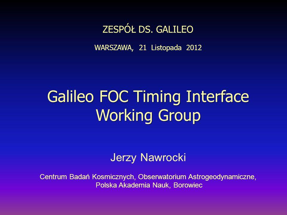 ZESPÓŁ DS. GALILEO WARSZAWA, 21 Listopada 2012 Galileo FOC Timing Interface Working Group Jerzy Nawrocki Centrum Badań Kosmicznych, Obserwatorium Astr