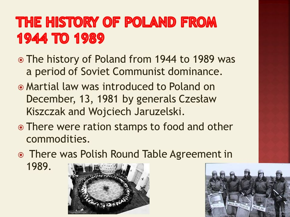 The history of Poland from 1944 to 1989 was a period of Soviet Communist dominance. Martial law was introduced to Poland on December, 13, 1981 by gene