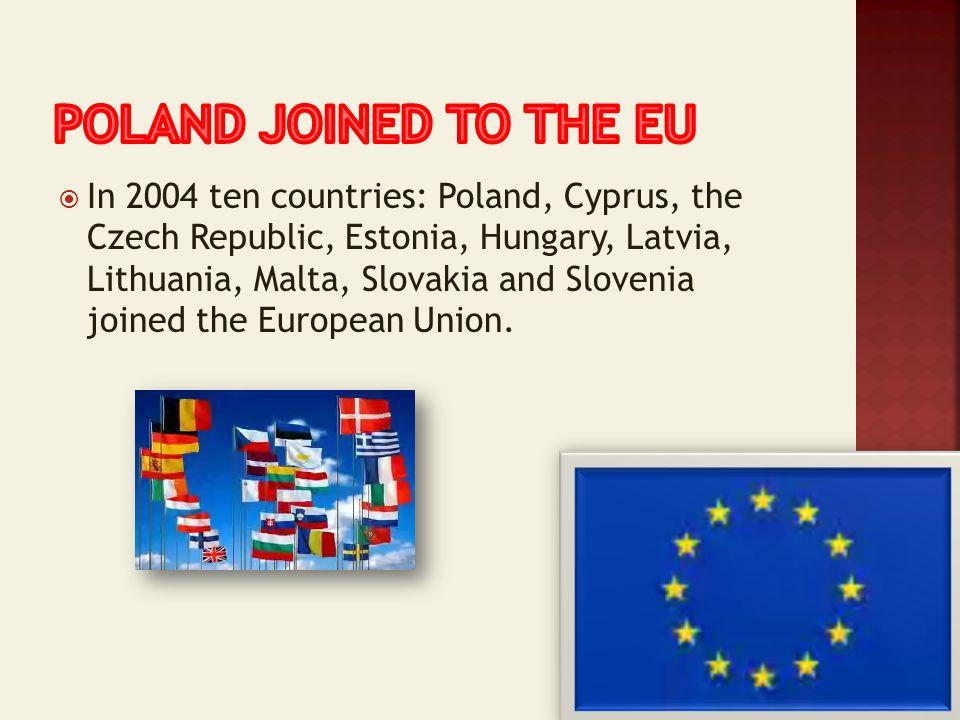 In 2004 ten countries: Poland, Cyprus, the Czech Republic, Estonia, Hungary, Latvia, Lithuania, Malta, Slovakia and Slovenia joined the European Union