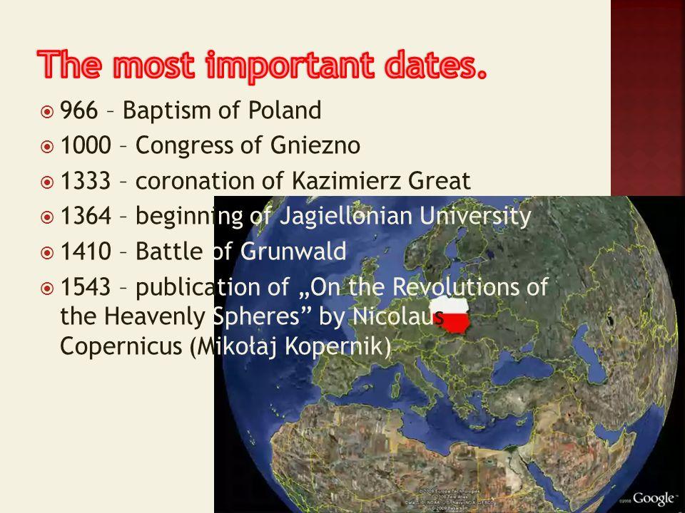 966 – Baptism of Poland 1000 – Congress of Gniezno 1333 – coronation of Kazimierz Great 1364 – beginning of Jagiellonian University 1410 – Battle of G