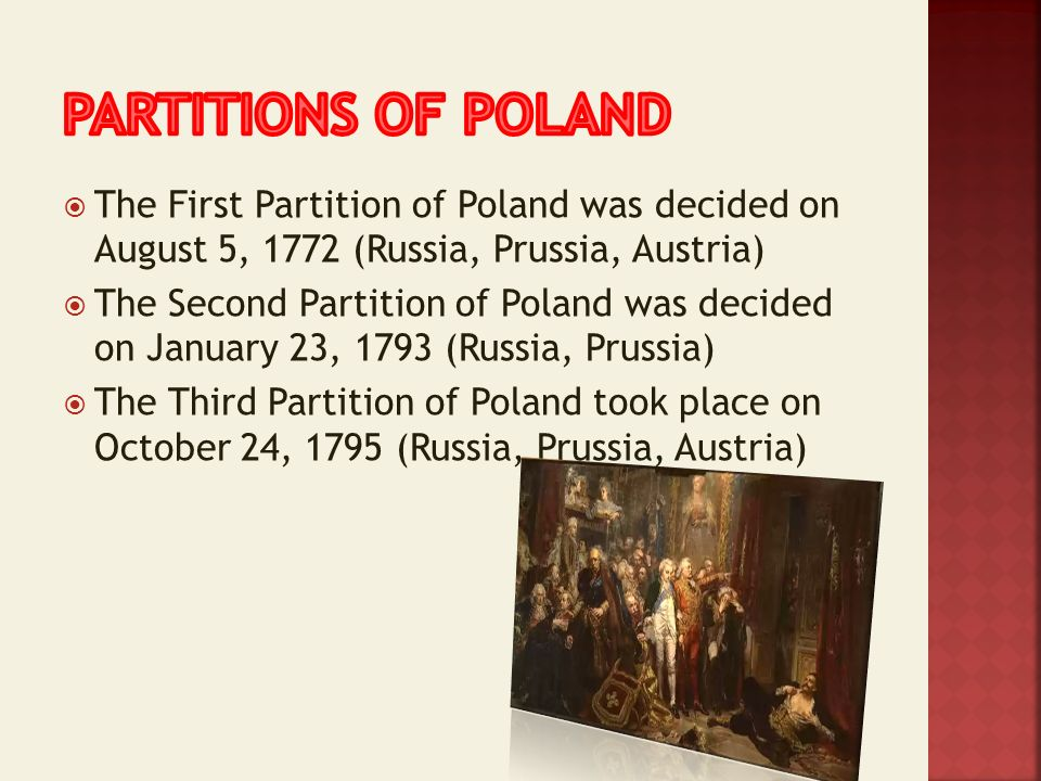 The First Partition of Poland was decided on August 5, 1772 (Russia, Prussia, Austria) The Second Partition of Poland was decided on January 23, 1793