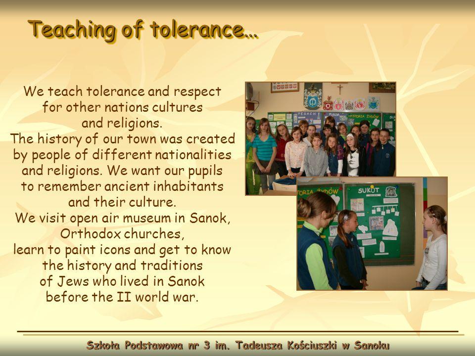 Teaching of tolerance… Szkoła Podstawowa nr 3 im. Tadeusza Kościuszki w Sanoku We teach tolerance and respect for other nations cultures and religions